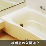 咳が止まらない咳喘息の時にお風呂はいいの?入浴法と対処法!