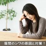 気になる眉間にシワが出来る原因と治し方や予防対策方法はコレ