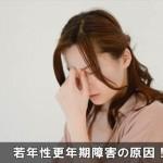 若い人も注意!イライラの症状など若年性更年期を招く原因!