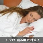 ぐっすりと寝て健康な状態を作っていく為に必要な睡眠対策は!